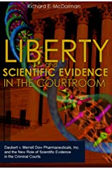 Liberty and Scientific Evidence in the Courtroom: Daubert v. Merrell Dow Pharmaceuticals, Inc. and the New Role of Scientific Evidence in the Criminal Courts Kindle Edition