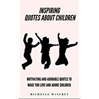 Inspiring Quotes about Children: Motivating and adorable quotes to make you love and adore children (Kids, Children Books Book 1) (English Edition)