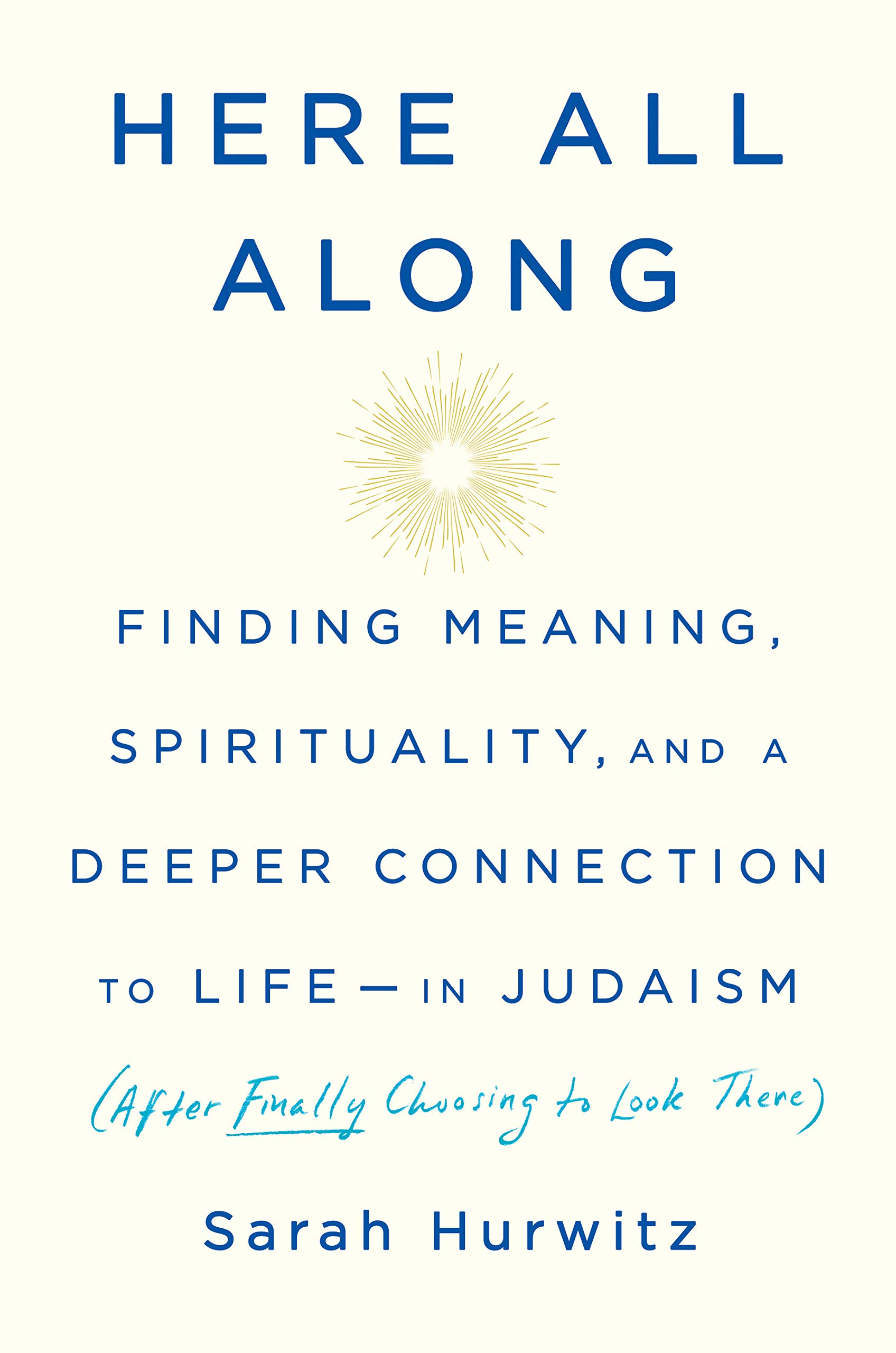 Here All Along: Finding Meaning, Spirituality, and a Deeper Connection to Life--in Judaism (After Finally Choosing to Look There) by Spiegel & Grau