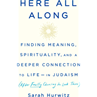 Here All Along: Finding Meaning, Spirituality, and a Deeper Connection to Life--in Judaism (After Finally Choosing to Look There) (English Edition)