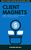 CLIENT MAGNETS: HOW TO ATTRACT AND WIN MORE CLIENTS: Simple Strategies to Grow your Creative, Design or Freelance Business (English Edition)