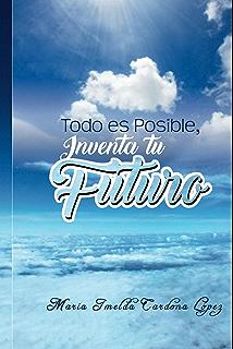 Todo es Posible, Inventa tu Futuro . (Spanish Edition)