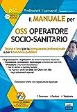 Il Manuale per OSS Operatore Socio-Sanitario. Teoria e Test per la Formazione Professionale e per i Concorsi Pubblici