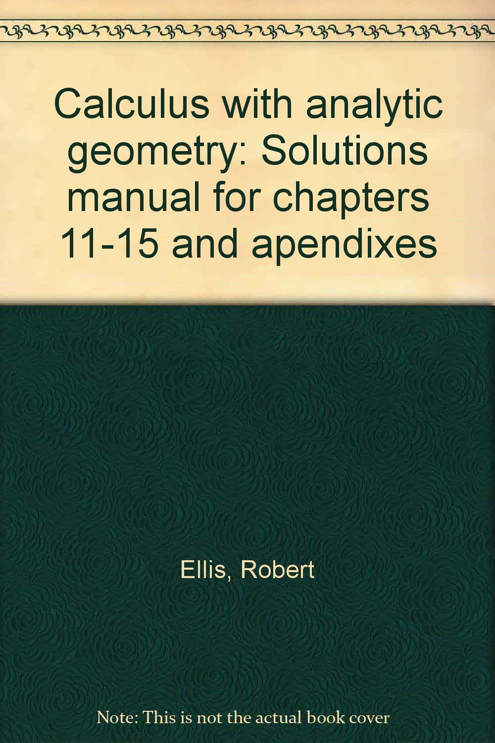 Calculus with analytic geometry: Solutions manual for chapters 11-15 and  apendixes: Robert Ellis: 9780155057302: Amazon.com: Books