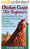 Chicken Coops For Beginners: Find Answers On Any Questions You Have Planning Your Perfect Chicken Coops: (Building Chicken Coops, DIY Projects)
