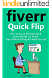 Fiverr Quick Flip: How to Buy & Sell Services and Make Money via Fiverr ... Even Without Doing the Work Yourself!