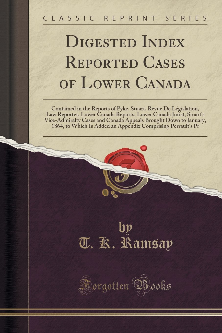 Digested Index Reported Cases of Lower Canada: Contained in the Reports of Pyke, Stuart, Revue De Législation, Law Reporter, Lower Canada Reports, .