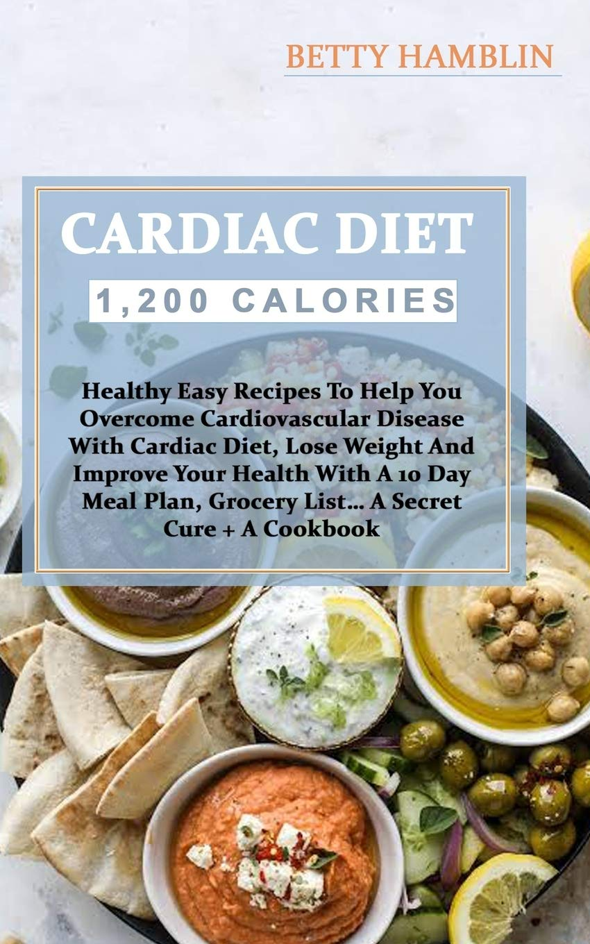 Cardiac Diet Healthy Easy Recipes To Help You Overcome Cardiovascular Disease With Cardiac Diet Lose Weight And Improve Your Health With A 10 Day Meal Plan Grocery List A Secret Cure