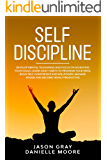 SELF DISCIPLINE: Develop Mental Toughness and Focus on Achieving Your Goals. Learn Daily Habits to Program Your Mind, Build Self-Confidence and Willpower, Manage Anger, and Become Highly Productive