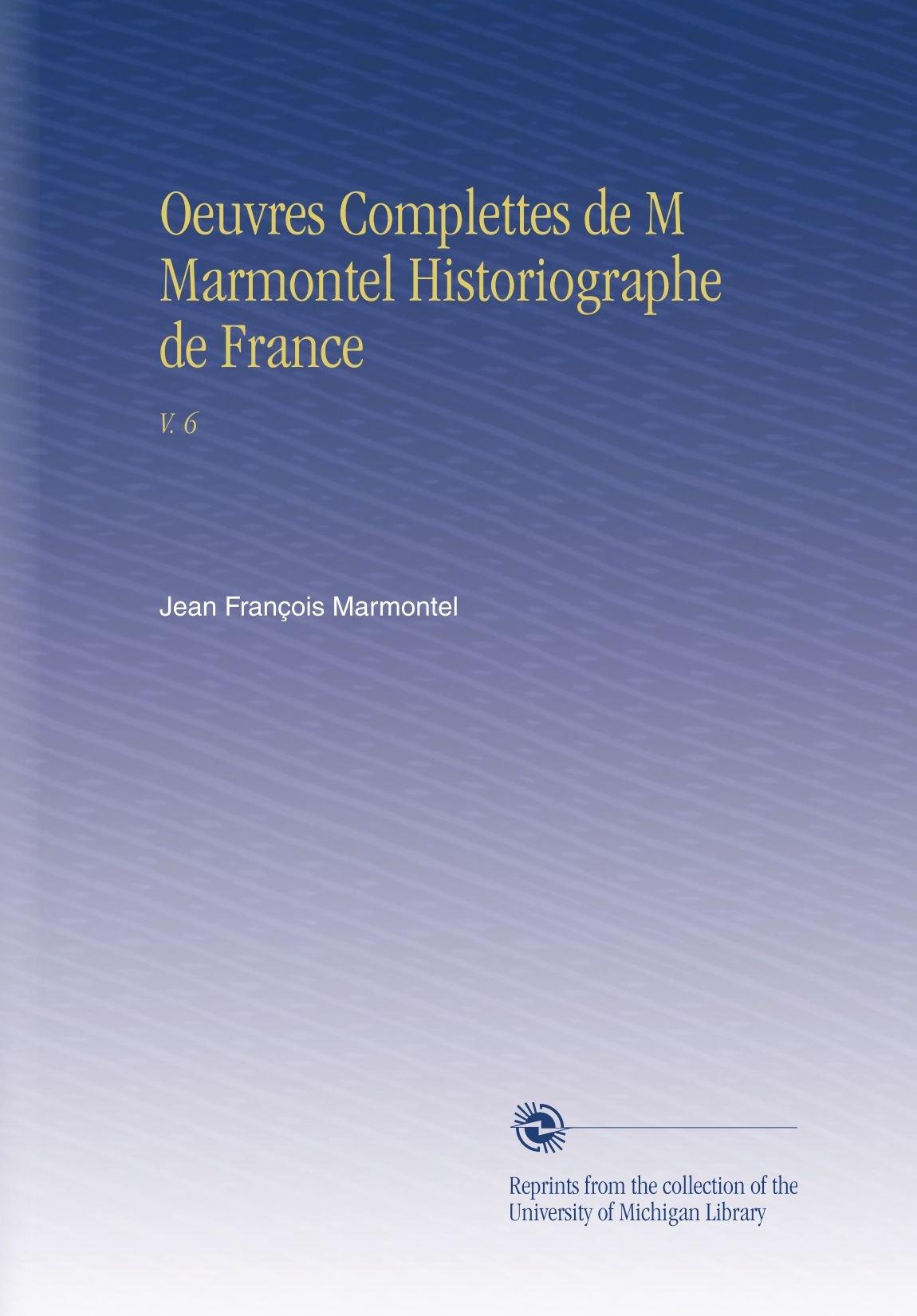Download Oeuvres Complettes de M Marmontel Historiographe de France: V. 6 (French Edition) PDF