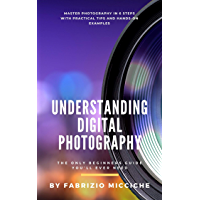 Understanding Digital Photography |The Only Beginners Guide You'll Ever Need: Master photography in 6 steps with practical tips and hands-on examples (English Edition)