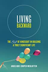 Living Backward: The Gift Of Hindsight In Building A Truly Significant Life Kindle Edition