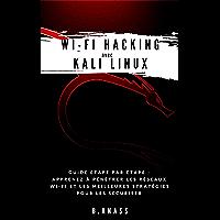 Wi-Fi HACKING avec  KALI LINUX: Guide étape par étape : apprenez à pénétrer les réseaux Wi-Fi et les meilleures stratégies pour les sécuriser