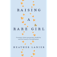 Raising A Rare Girl: A memoir about parenting, disability and the beauty of being human