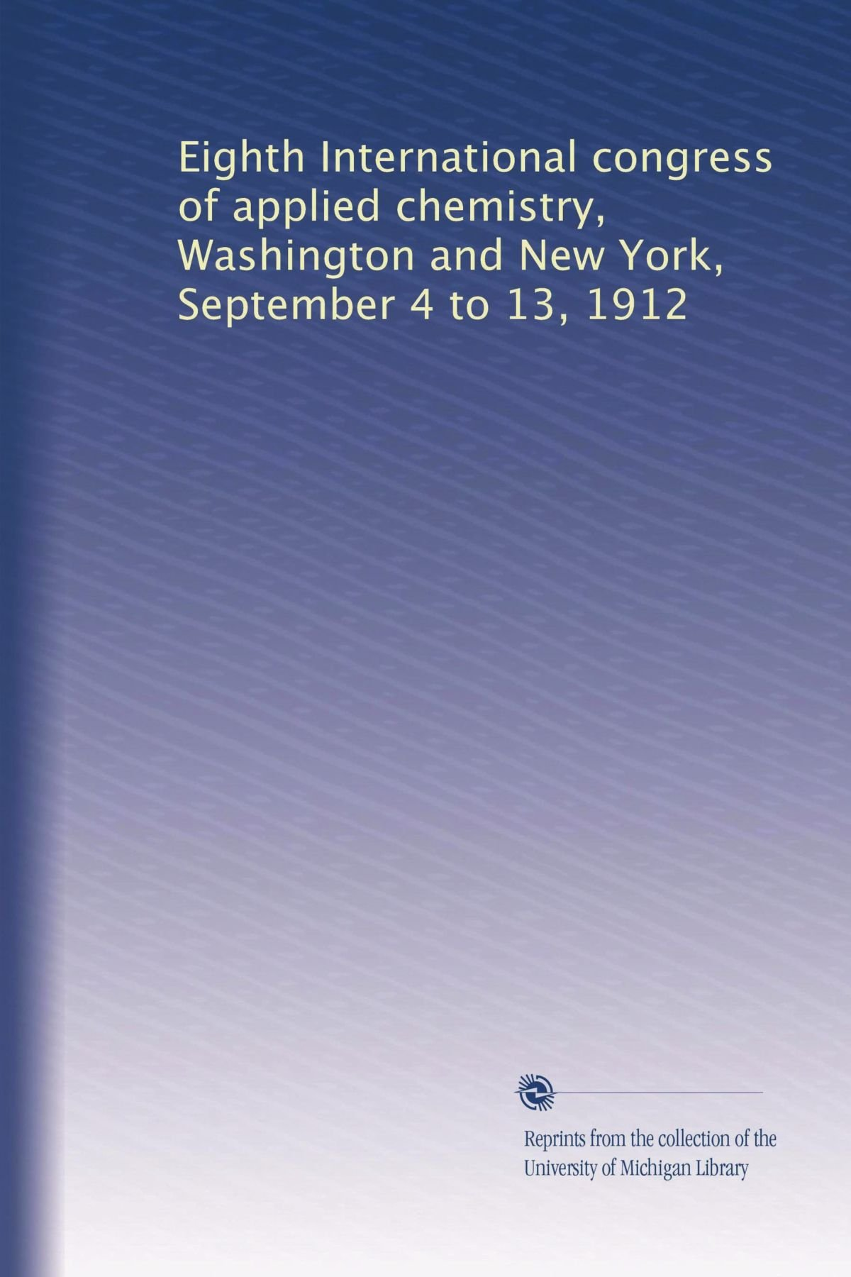Eighth International congress of applied chemistry, Washington and New York, September 4 to 13, 1912 pdf
