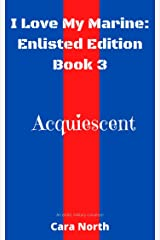 Acquiescent (I Love My Marine: Enlisted Book 3) Kindle Edition