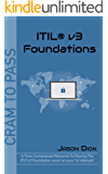 ITIL® v3 Foundations: A Time-Compressed Resource To Passing The ITIL® v3 Foundation Exam On Your 1st Attempt! (Cram to Pass)
