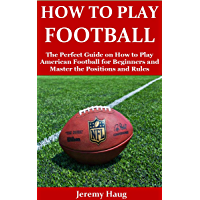 HOW TO PLAY FOOTBALL: The Perfect Guide on How to Play American Football for Beginners and Master the Positions and Rules (English Edition)