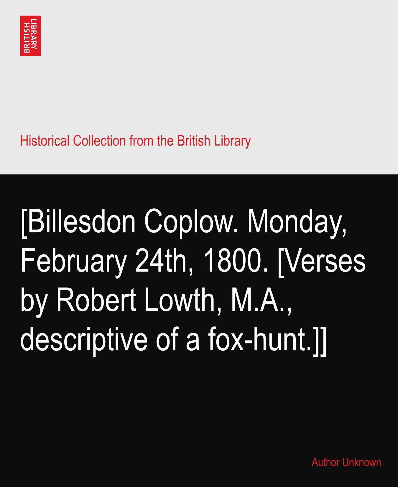 Download [Billesdon Coplow. Monday, February 24th, 1800. [Verses by Robert Lowth, M.A., descriptive of a fox-hunt.]] PDF