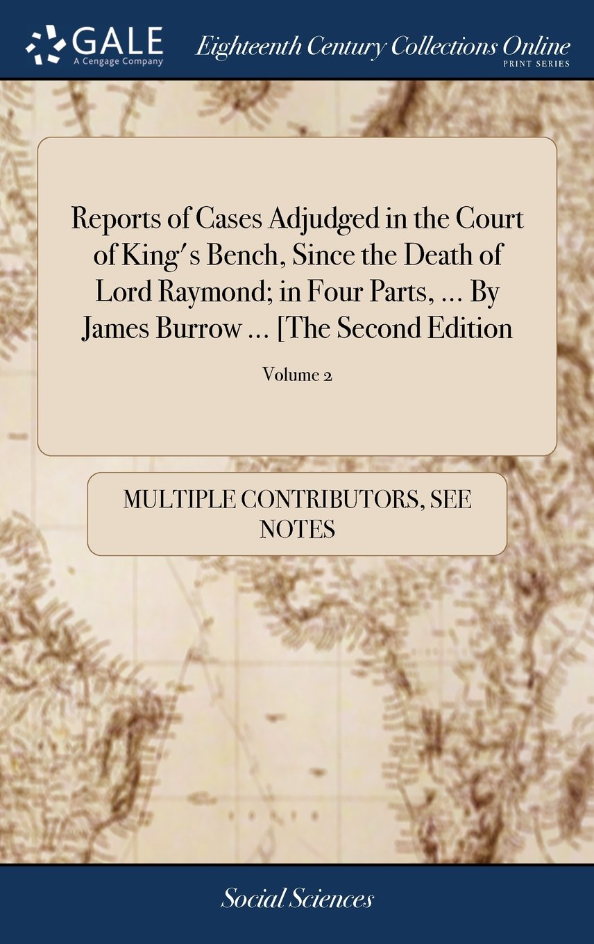 Download Reports of Cases Adjudged in the Court of King's Bench, Since the Death of Lord Raymond; In Four Parts. by James Burrow [the Second Edition: ]. of 2; Volume 2 pdf epub