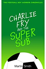 Charlie Fry and the Super Sub: The Football Boy Wonder Chronicles: Books for kids 7-13 Kindle Edition