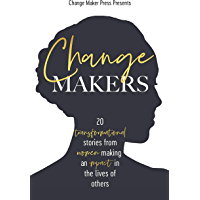CHANGE MAKERS: 20 TRANSFORMATIONAL STORIES FROM WOMEN MAKING AN IMPACT IN THE LIVES OF OTHERS