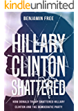 Hillary Clinton Shattered: How Donald Trump Shattered Hillary Clinton and the Democratic Party