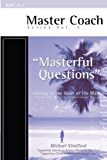 Masterful Questions - Getting to the Heart of the Matter (Master Coach Series Book 3)