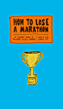 How to Lose a Marathon: A Starter's Guide to Finishing in 26.2 Chapters