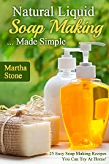 Natural Liquid Soap Making... Made Simple: 25 Easy Soap Making Recipes You Can Try At Home! Kindle Edition