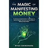 The Magic of Manifesting Money: 15 Advanced Manifestation Techniques to Attract Wealth, Success, and Abundance Without Hard W