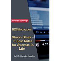 HESMotivation - Simon Sinek - 5 Best Rules for Success In Life: YouTube Transcript (Life-Changing-Insights Book 45) (English Edition)