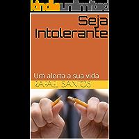 Seja Intolerante: Um alerta a sua vida