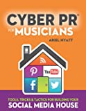 Cyber PR for Musicians: Tools, Tricks & Tactics for Building Your Social Media House