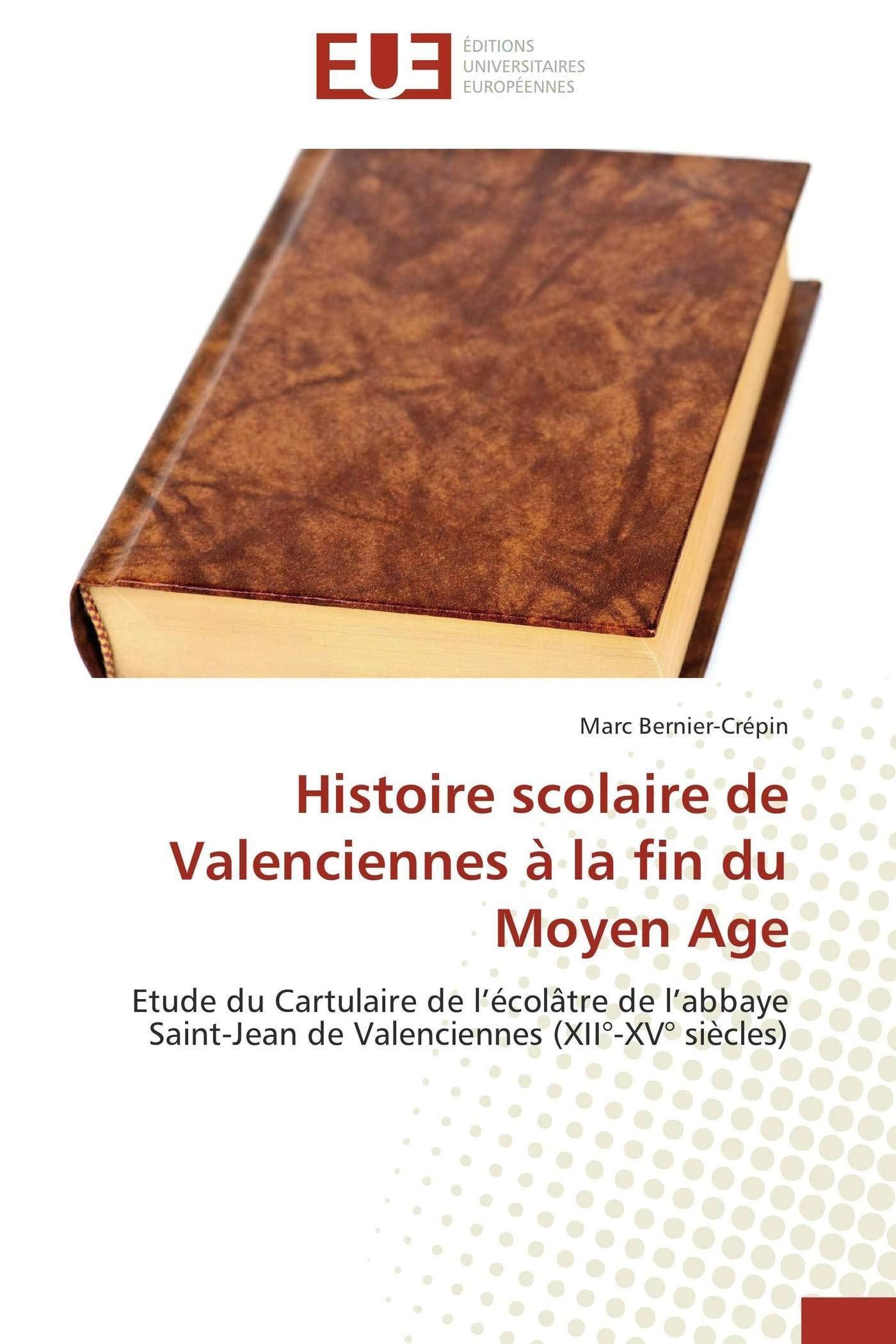 Download Histoire scolaire de Valenciennes à la fin du Moyen Age: Etude du Cartulaire de l'écolâtre de l'abbaye Saint-Jean de Valenciennes (XII°-XV° siècles) (French Edition) PDF
