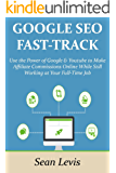 GOOGLE SEO FAST-TRACK: Use the Power of Google & Youtube to Make Affiliate Commissions Online While Still Working at Your Full-Time Job