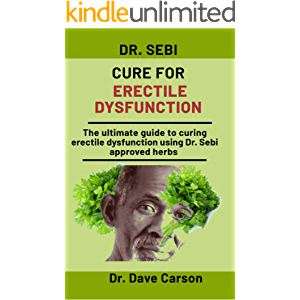 Dr. Sebi Cure For Erectile Dysfunction: The Ultimate Guide To Curing Erectile Dysfunction Using Dr. Sebi Approved Herbs