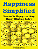 Happiness Simplified: How to Be Happy and Stay Happy Starting Today (English Edition)