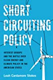 Short Circuiting Policy: Interest Groups and the Battle Over Clean Energy and Climate Policy in the American States