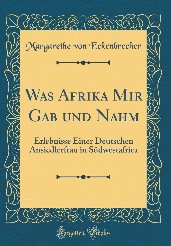 Was Afrika Mir Gab und Nahm: Erlebnisse Einer Deutschen Ansiedlerfrau in Südwestafrika (Classic Reprint)