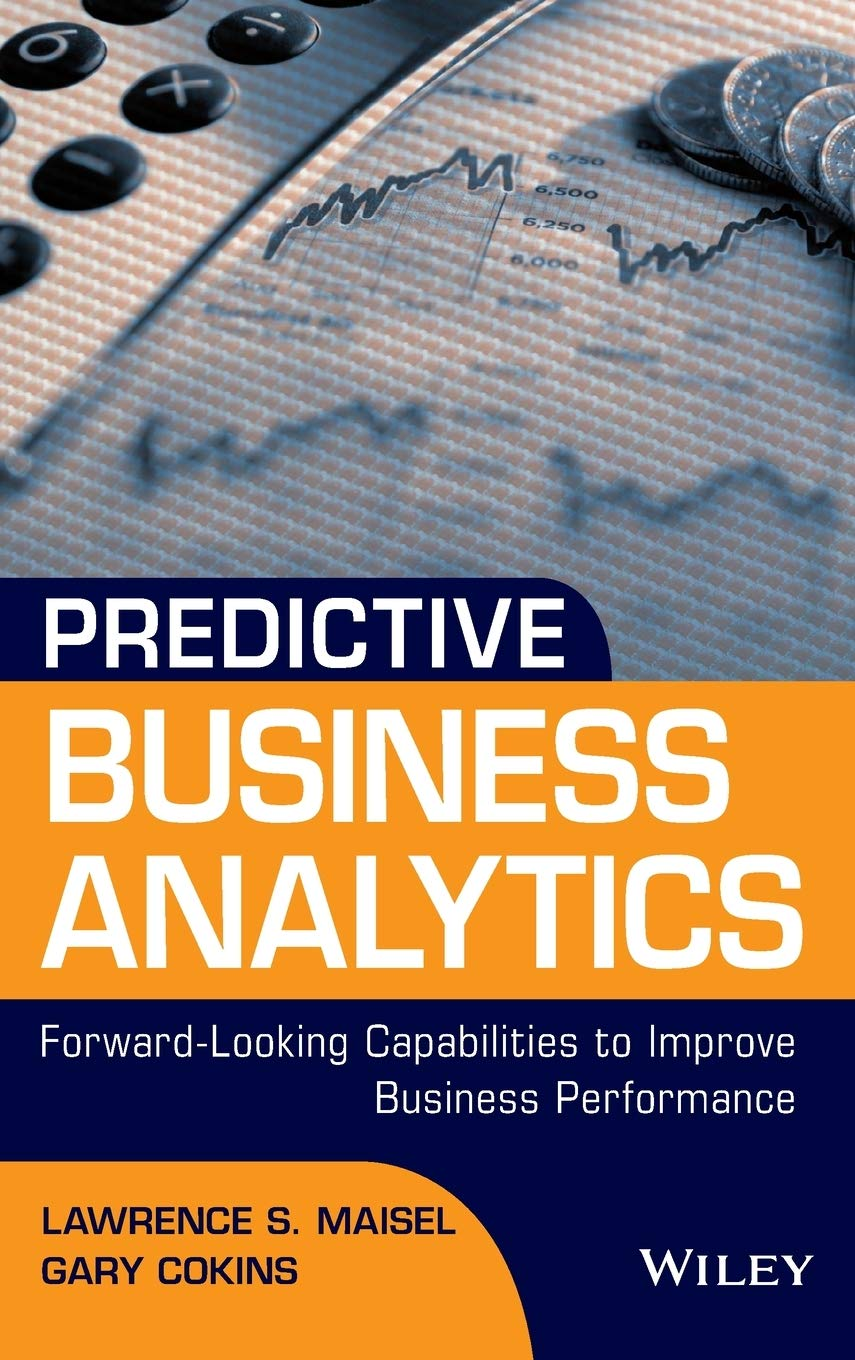 Predictive Business Analytics: Forward Looking Capabilities to Improve Business Performance [ By Lawrence Maisel, Gary Cokins ] [November, 2013]