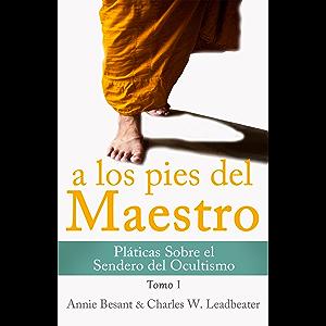 A LOS PIES DEL MAESTRO: Pláticas Sobre el Sendero del Ocultismo - Tomo I (Spanish Edition)