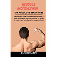 Muscle Activation For Absolute Beginners: The Complete Guide On Everything You Need To Know About Muscle Activation, How…