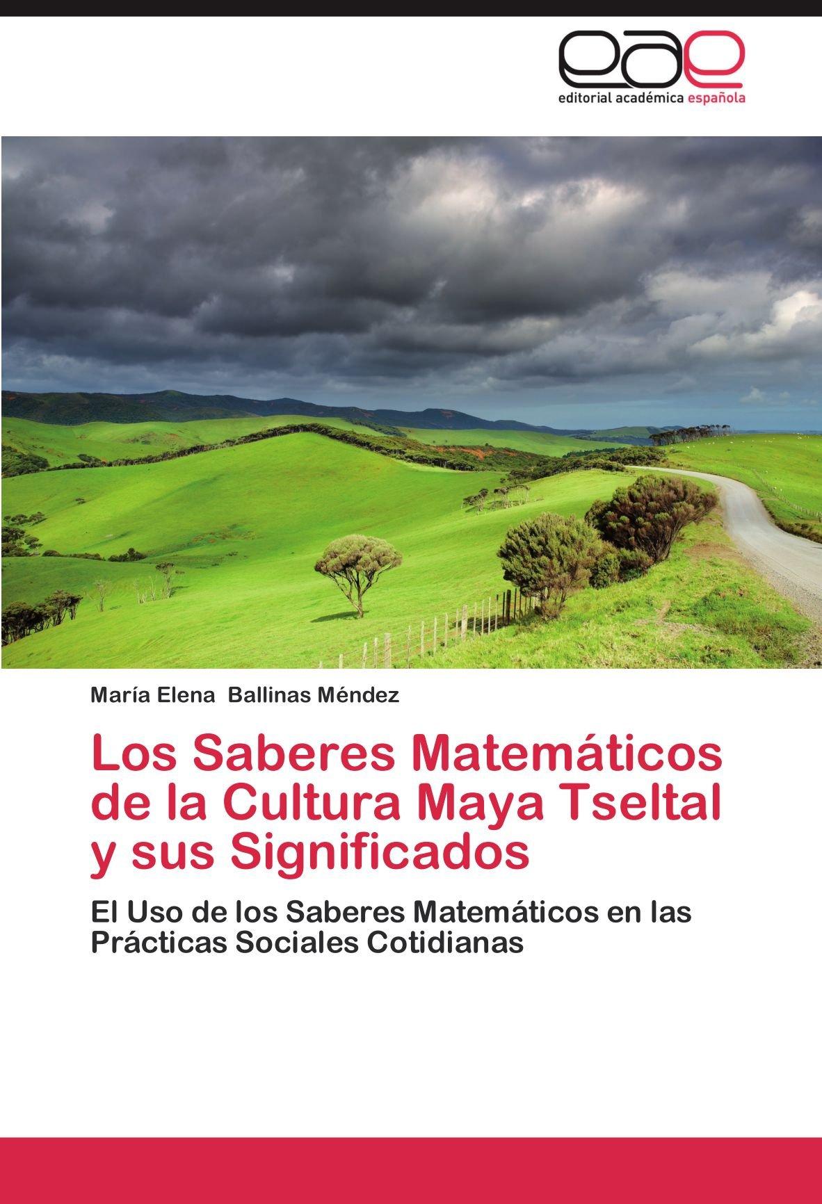 Los Saberes Matemáticos de la Cultura Maya Tseltal y sus Significados: El Uso de los Saberes Matemáticos en las Prácticas Sociales Cotidianas (Spanish ...