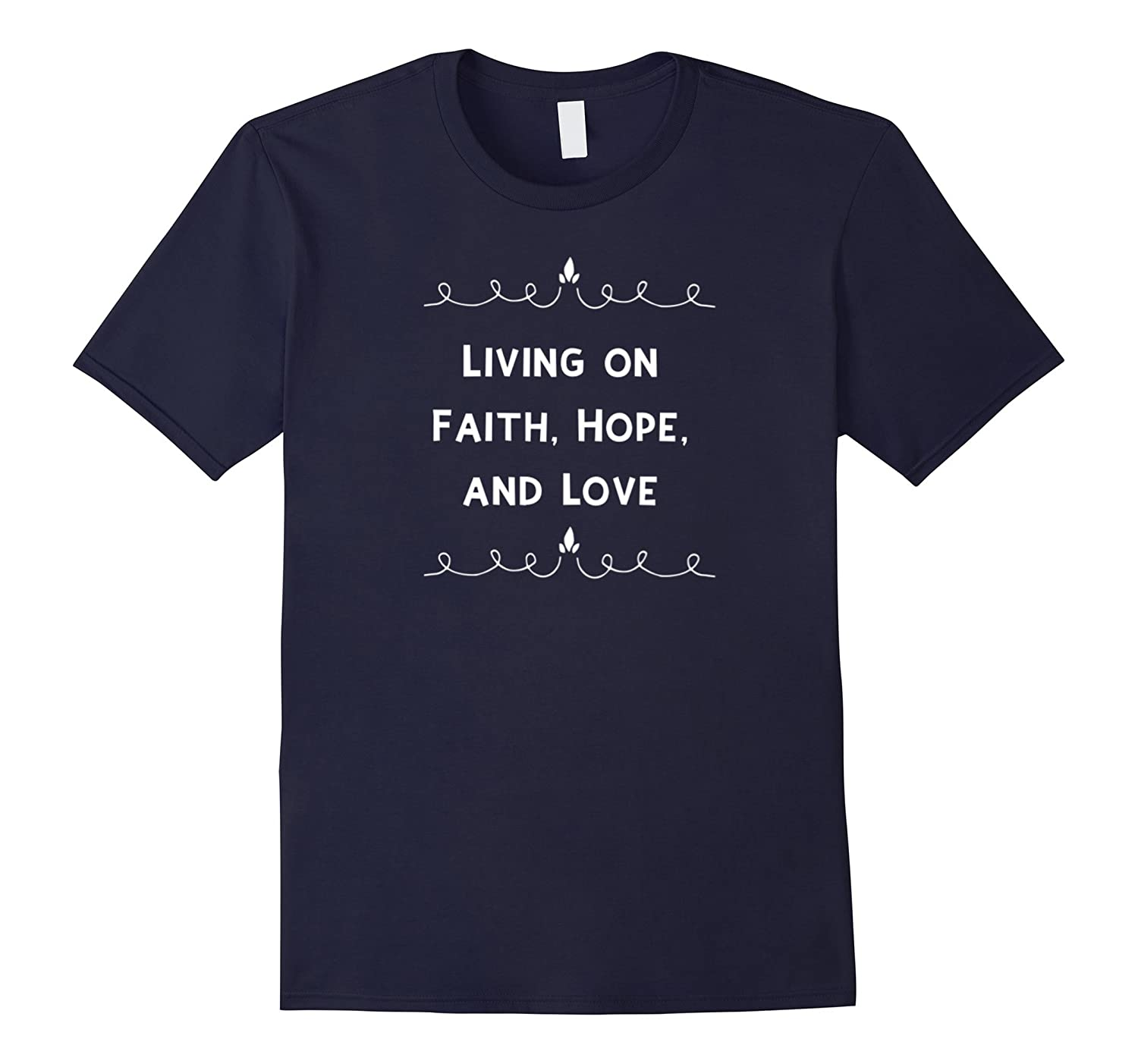 Living on Faith Hope and Love Inspirational Gift T-Shirt