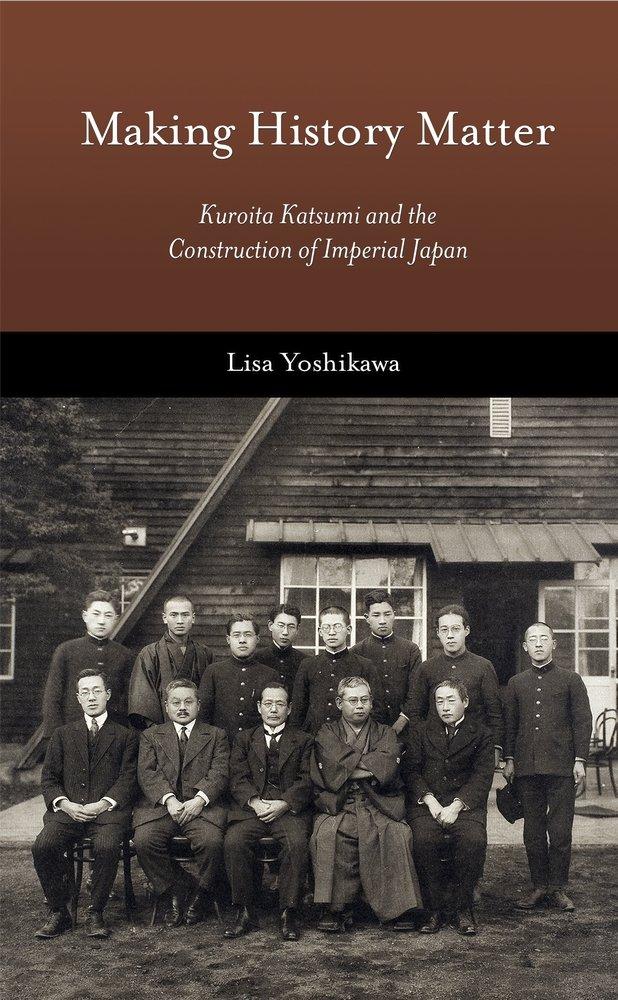 Making History Matter: Kuroita Katsumi and the Construction of Imperial Japan (Harvard East Asian Monographs)