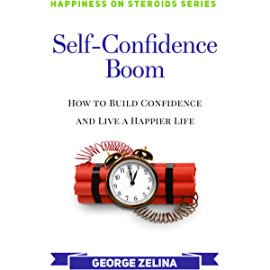 Self-Confidence Boom: How to Build Confidence and Live a Happier Life (Happiness on Steroids)
