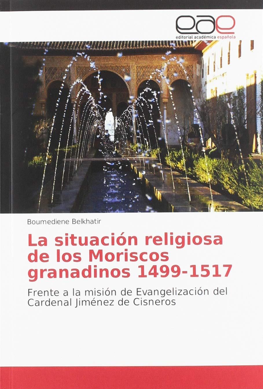 La situación religiosa de los Moriscos granadinos 1499-1517: Frente a la misión de Evangelización del Cardenal Jiménez de Cisneros: Amazon.es: Belkhatir, Boumediene: Libros