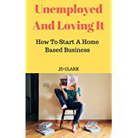 Unemployed And Loving It: How to Start A Home Based Business (English Edition)