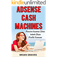 ADSENSE CASH MACHINES: Create Passive Income Sites Once and Profit Forever: Proven and Tested System to Easily and Quickly Boost Your Profits Using Google Adsense